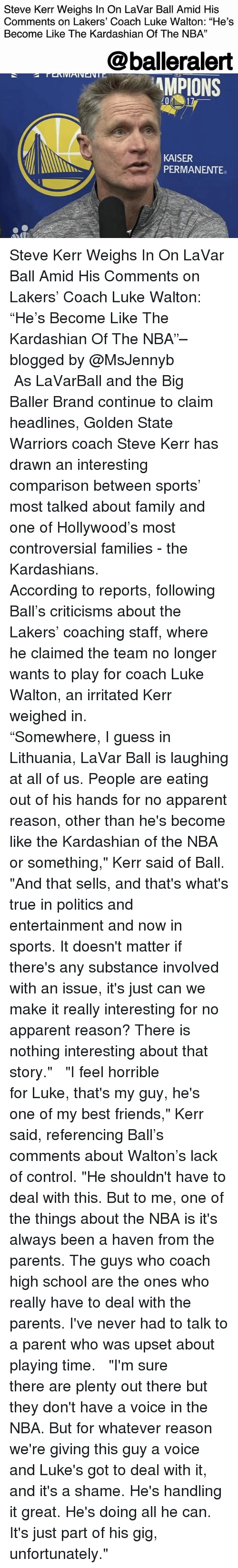 "Kerr: Steve Kerr Weighs In On LaVar Ball Amid His  Comments on Lakers' Coach Luke Walton: ""He's  Become Like The Kardashian Of The NBA""  13  @balleralert  MPIONS  KAISER  PERMANENTE Steve Kerr Weighs In On LaVar Ball Amid His Comments on Lakers' Coach Luke Walton: ""He's Become Like The Kardashian Of The NBA""– blogged by @MsJennyb ⠀⠀⠀⠀⠀⠀⠀ ⠀⠀⠀⠀⠀⠀⠀ As LaVarBall and the Big Baller Brand continue to claim headlines, Golden State Warriors coach Steve Kerr has drawn an interesting comparison between sports' most talked about family and one of Hollywood's most controversial families - the Kardashians. ⠀⠀⠀⠀⠀⠀⠀ ⠀⠀⠀⠀⠀⠀⠀ According to reports, following Ball's criticisms about the Lakers' coaching staff, where he claimed the team no longer wants to play for coach Luke Walton, an irritated Kerr weighed in. ⠀⠀⠀⠀⠀⠀⠀ ⠀⠀⠀⠀⠀⠀⠀ ""Somewhere, I guess in Lithuania, LaVar Ball is laughing at all of us. People are eating out of his hands for no apparent reason, other than he's become like the Kardashian of the NBA or something,"" Kerr said of Ball. ""And that sells, and that's what's true in politics and entertainment and now in sports. It doesn't matter if there's any substance involved with an issue, it's just can we make it really interesting for no apparent reason? There is nothing interesting about that story."" ⠀⠀⠀⠀⠀⠀⠀ ⠀⠀⠀⠀⠀⠀⠀ ""I feel horrible for Luke, that's my guy, he's one of my best friends,"" Kerr said, referencing Ball's comments about Walton's lack of control. ""He shouldn't have to deal with this. But to me, one of the things about the NBA is it's always been a haven from the parents. The guys who coach high school are the ones who really have to deal with the parents. I've never had to talk to a parent who was upset about playing time. ⠀⠀⠀⠀⠀⠀⠀ ⠀⠀⠀⠀⠀⠀⠀ ""I'm sure there are plenty out there but they don't have a voice in the NBA. But for whatever reason we're giving this guy a voice and Luke's got to deal with it, and it's a shame. He's handling it great. He's doing all he can. It's just part of his gig, unfortunately."""