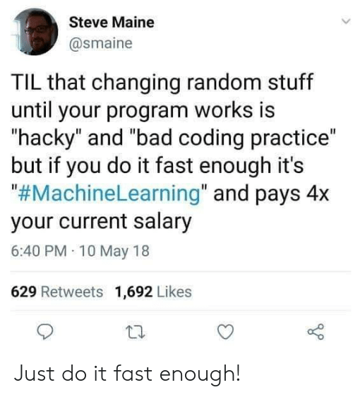 """Bad, Just Do It, and Maine: Steve Maine  @smaine  TIL that changing random stuff  until your program works is  hacky"""" and """"bad coding practice""""  but if you do it fast enough it's  """"#MachineLearning"""" and pays 4x  your current salary  6:40 PM 10 May 18  629 Retweets 1,692 Likes Just do it fast enough!"""