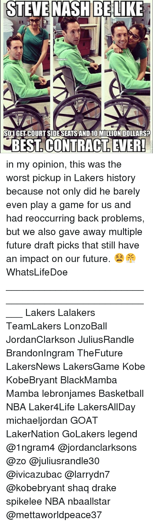 shaqs: STEVE  NASH BELIKE  NBAMEMES  SOI GET COURT SIDESEATS AND 10 MILLION DOLLARS?  BEST. CONTRACT, LEVER in my opinion, this was the worst pickup in Lakers history because not only did he barely even play a game for us and had reoccurring back problems, but we also gave away multiple future draft picks that still have an impact on our future. 😫😤 WhatsLifeDoe _____________________________________________________ Lakers Lalakers TeamLakers LonzoBall JordanClarkson JuliusRandle BrandonIngram TheFuture LakersNews LakersGame Kobe KobeBryant BlackMamba Mamba lebronjames Basketball NBA Laker4Life LakersAllDay michaeljordan GOAT LakerNation GoLakers legend @1ngram4 @jordanclarksons @zo @juliusrandle30 @ivicazubac @larrydn7 @kobebryant shaq drake spikelee NBA nbaallstar @mettaworldpeace37