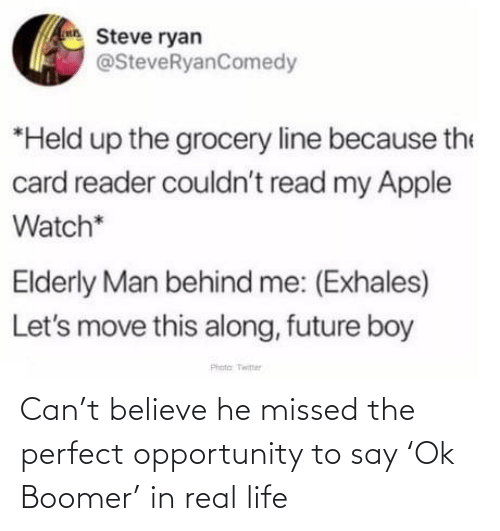 reader: Steve ryan  @SteveRyanComedy  *Held up the grocery line because the  card reader couldn't read my Apple  Watch*  Elderly Man behind me: (Exhales)  Let's move this along, future boy  Phota Twitter Can't believe he missed the perfect opportunity to say 'Ok Boomer' in real life