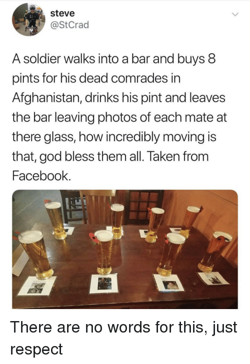 Facebook, God, and Respect: steve  @StCrad  A soldier walks into a bar and buys 8  pints for his dead comrades in  Afghanistan, drinks his pint and leaves  the bar leaving photos of each mate at  there glass, how incredibly moving is  that, god bless them all. Taken from  Facebook There are no words for this, just respect