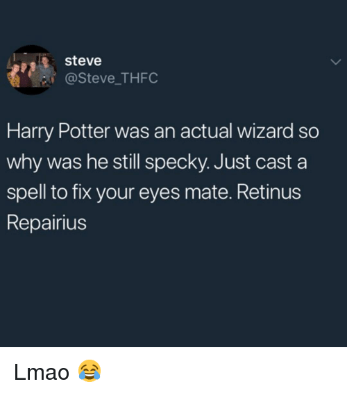 Harry Potter, Lmao, and Memes: steve  @Steve_ THFC  Harry Potter was an actual wizard so  why was he still specky. Just cast a  spell to fix your eyes mate. Retinus  Repairius Lmao 😂