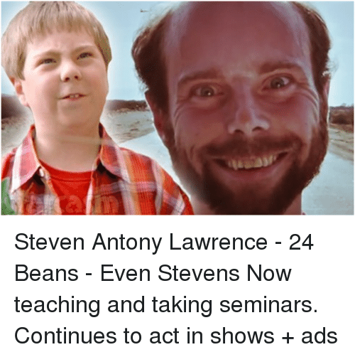 even stevens: Steven Antony Lawrence - 24 Beans - Even Stevens Now teaching and taking seminars. Continues to act in shows + ads