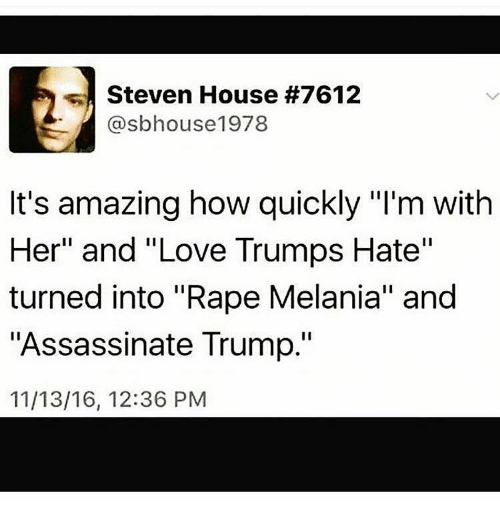 "Love Trumps Hate: Steven House #7612  @sbhouse1978  It's amazing how quickly ""I'm with  Her"" and ""Love Trumps Hate""  turned into ""Rape Melania"" and  ""Assassinate Trump.""  11/13/16, 12:36 PM"