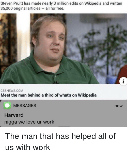 edits: Steven Pruitt has made nearly 3 million edits on Wikipedia and written  35,000 original articles - all for free.  CBSNEWS.COM  Meet the man behind a third of what's on Wikipedia  MESSAGES  now  Harvard  nigga we love ur work The man that has helped all of us with work