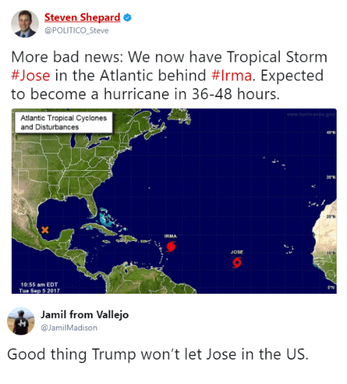 "politico: Steven Shepard  @POLITICO_Steve  More bad news: We now have Tropical Storm  #Jose in the Atlantic behind #Irma. Expected  to become a hurricane in 36-48 hours.  Atlantic Tropical Cyclones  and Disturbances  43-N  35ฯเ  25""N  IRMA  JOSE  16  10:55 am EDT  Tue Sep 5 2017  S-N  Jamil from Vallejo  @JamilMadison  Good thing Trump won't let Jose in the US."