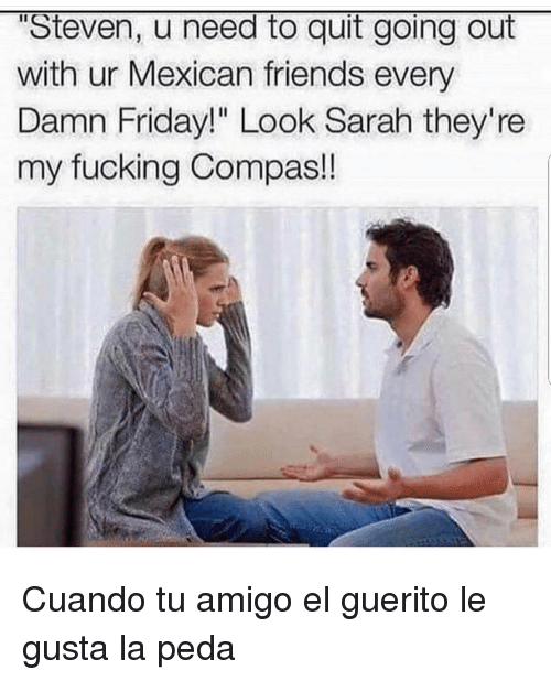 """Friday, Friends, and Fucking: """"Steven, u need to quit going out  with ur Mexican friends every  Damn Friday!"""" Look Sarah they're  my fucking Compas! Cuando tu amigo el guerito le gusta la peda"""