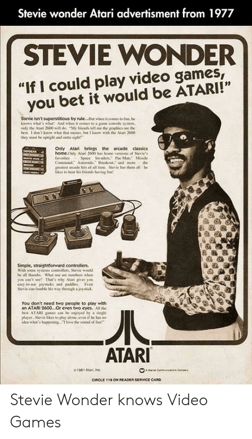 """Friends, Love, and Stevie Wonder: Stevie wonder Atari advertisment from 1977  STEVIE WONDER  """"If I could play video games  you bet it would be ATARI!""""  Stevie isn't superstitious by rule...But when it comes to fun. he  knows what's what! And when it comes to a game console system  only the Atan 2600 will do. """"My fricnds tell me the graphics are the  best. I don't know what that means, but I know with the Atari 2600  they must be aptight and outta sight""""  Only Atari brings the arcade classics  home.Only Atari 2600 has home versions of Stevie's  favorites  Command. Asteroids,"""" Breakout, and more the  greatest arcade hits of all time. Stevie has them all-he  likes to hear his friends having fun  Space Invaders Pac-Man, Missile  NOU  veo rean ,  Simple, straightforward controllers.  With some systems controllers, Stevie would  be all thambs. What use are numbers when  you can't see? That's why Atari gives you  casy-to-use joysticks and paddlles. Even  Stevie can fumble his way through a joystick  You don't need two people to play with  an ATARI 2600...Or even two eyes. All the  best ATARI games can be enjoyed by a single  player. Siesie likes to play akone, even if he has no .  idea what's happening.I love the sound of fun""""  ATARI  1981 Atari, Inc  wae Comm  s Compar  CIRCLE 118 ON READER SERVICE CARD Stevie Wonder knows Video Games"""