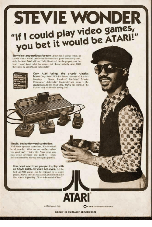 "pac: STEVIE WONDER  ""If I could play video games,  you bet it would be ATARI!""  01  Stevie isn't superstitious by rule...But when it comes to fun. he  knows what's what! And when it comes to a game console system.  only the Atari 2600 will do ""My friends tell me the graphics are the  best. I don't know what that means, but I know with the Atari 2600  they must be uplight and otsight!  Only Atari brings the arcade classics  home.Only Atari 2600 has home versions of Stevie's  favorites Space Invaders. Pac-Man. Missile  Command."" Asteroids. Breakout. and morethe  greatest arcade hits of all time, Stevie has them all he  likes to hear his friends having fun  Simple, straightforward controllers.  With some systems controllers, Stevie would  be all thumbs. What use are numbers w hen  you can't see? That's why Atari gives you  easy-to-use joysticks and paddies. Even  Stevie can fumble his way through a joystick.  You don't need two people to play with  an ATARI 2600...Or even two eyes. All the  best ATARI games can be enjoyed by a single  player. Stevie likes to play alone. even if he has no  idea what's happening.. love the sound of fun!""  ATAR  01981 Atan, Inc.  CIRCLE 118 ON READER SERVICE CARD"
