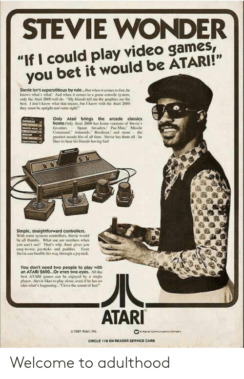 """dea: STEVIE WONDER  """"If I could play video games  you bet it would be ATARI!""""  Stevie isn't superstitious by rule...Hut when it comes to fun, he  knows what's wht And when it oomes to a game smsotc syem,  oaly the Atari 2600 will do, My friends tell me the graphies are the  bed. I don't knowsht that as but know with the Atari 2600  they must be upoght and ontta sigh  Only Atari brings the arcade classics  home.ooly Atari 2600 has bene、enions of Sievie.s  faiotisos Space Invakr.P Ma. Missile  Command.Asteroidsreakout. and more the  meatest arcade hits of all time. Sievie has them all he  likes to hear his friends having fun  Simple, straightforward controllers.  Wah some tens contrellers, Stevie would  be all thumb. What ase are numbers uhen  you ceent Thaas why Alar gives ou  cay to-use joysticks and pdleso  Stcic can fumic his way through ajoytick.  You don't need two people to play with  an ATARI 2600...Or cven two eyes. All the  best ATARI games con be cnjoyod by a single  payer.. Stevic likes to play aloc.even if be has no  dea whats happeningoe the sound of  ATARI  C1981 Alan, Inc.  CIRCLE 1 18 ON READER SERVICE CARD Welcome to adulthood"""