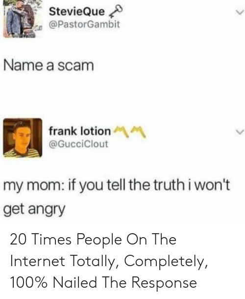 Internet, Angry, and Truth: StevieQue  @PastorGambit  Name a scam  frank lotion M  @GucciClout  my mom: if you tell the truth i won't  get angry 20 Times People On The Internet Totally, Completely, 100% Nailed The Response