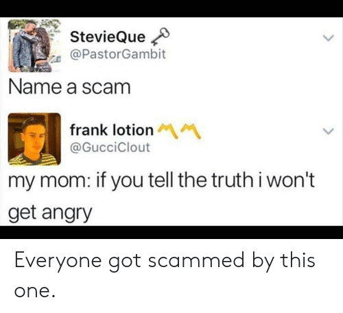 Angry, Mom, and Got: StevieQue  @PastorGambit  Name a scam  frank lotion M  @GucciClout  my mom: if you tell the truthi won't  get angry Everyone got scammed by this one.