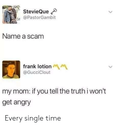Time, Angry, and Truth: StevieQue  @PastorGambit  Name a scam  frank lotionM  @GucciClout  my mom: if you tell the truth i won't  get angry Every single time