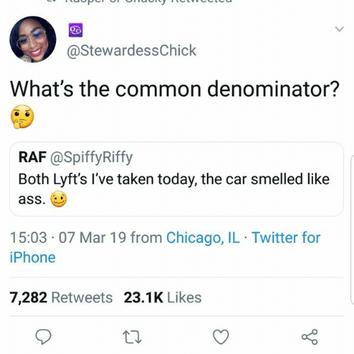 Bilbo: @StewardessChick  What's the common denominator?  RAF @SpiffyRiffy  Both Lyft's I've taken today, the car smelled like  ass.  15:03 07 Mar 19 from Chicago, IL Twitter for  iPhone  7,282 Retweets 23.1K Like:s