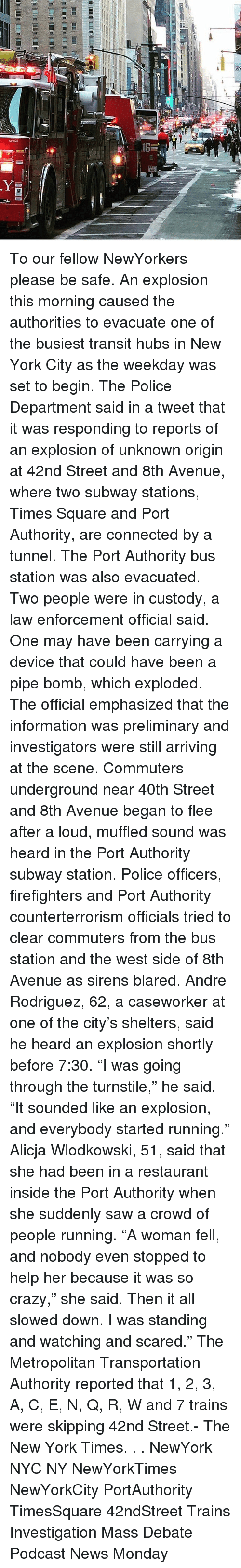 """Crazy, Memes, and New York: sTI6o01 To our fellow NewYorkers please be safe. An explosion this morning caused the authorities to evacuate one of the busiest transit hubs in New York City as the weekday was set to begin. The Police Department said in a tweet that it was responding to reports of an explosion of unknown origin at 42nd Street and 8th Avenue, where two subway stations, Times Square and Port Authority, are connected by a tunnel. The Port Authority bus station was also evacuated. Two people were in custody, a law enforcement official said. One may have been carrying a device that could have been a pipe bomb, which exploded. The official emphasized that the information was preliminary and investigators were still arriving at the scene. Commuters underground near 40th Street and 8th Avenue began to flee after a loud, muffled sound was heard in the Port Authority subway station. Police officers, firefighters and Port Authority counterterrorism officials tried to clear commuters from the bus station and the west side of 8th Avenue as sirens blared. Andre Rodriguez, 62, a caseworker at one of the city's shelters, said he heard an explosion shortly before 7:30. """"I was going through the turnstile,"""" he said. """"It sounded like an explosion, and everybody started running."""" Alicja Wlodkowski, 51, said that she had been in a restaurant inside the Port Authority when she suddenly saw a crowd of people running. """"A woman fell, and nobody even stopped to help her because it was so crazy,"""" she said. Then it all slowed down. I was standing and watching and scared."""" The Metropolitan Transportation Authority reported that 1, 2, 3, A, C, E, N, Q, R, W and 7 trains were skipping 42nd Street.- The New York Times. . . NewYork NYC NY NewYorkTimes NewYorkCity PortAuthority TimesSquare 42ndStreet Trains Investigation Mass Debate Podcast News Monday"""