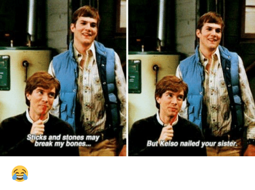 Bones, Memes, and Nails: Sticks and stones may  break my bones  But Kelso nailed your sister. 😂