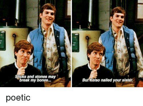 Bones, Memes, and Nails: Sticks and stones may  break my bones...  But Kelso nailed your sister poetic
