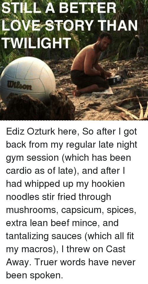 truer words have never been spoken: STILL A BETTER  LOVE STORY THAN  TWILIGHT Ediz Ozturk here,  So after I got back from my regular late night gym session (which has been cardio as of late), and after I had whipped up my hookien noodles stir fried through mushrooms, capsicum, spices, extra lean beef mince, and tantalizing sauces (which all fit my macros), I threw on Cast Away.  Truer words have never been spoken.