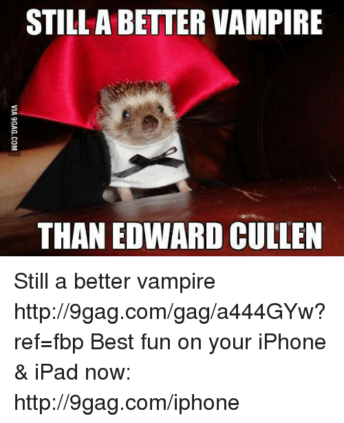 edward cullens: STILL A BETTER VAMPIRE  THAN EDWARD CULLEN Still a better vampire http://9gag.com/gag/a444GYw?ref=fbp  Best fun on your iPhone & iPad now: http://9gag.com/iphone