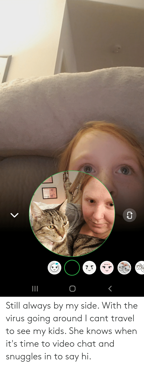 she knows: Still always by my side. With the virus going around I cant travel to see my kids. She knows when it's time to video chat and snuggles in to say hi.
