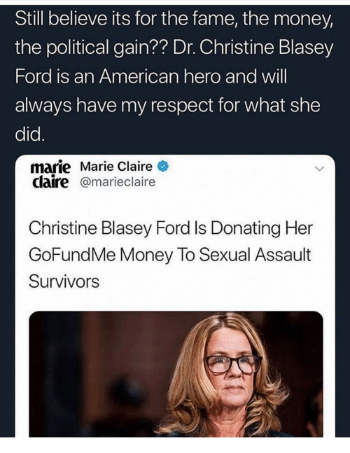 Memes, Money, and Respect: Still believe its for the fame, the money,  the political gain?? Dr. Christine Blasey  Ford is an American hero and will  always have my respect for what she  did.  marie Marie Claire  claire@marieclaire  Christine Blasey Ford Is Donating Her  GoFundMe Money To Sexual Assault  Survivors