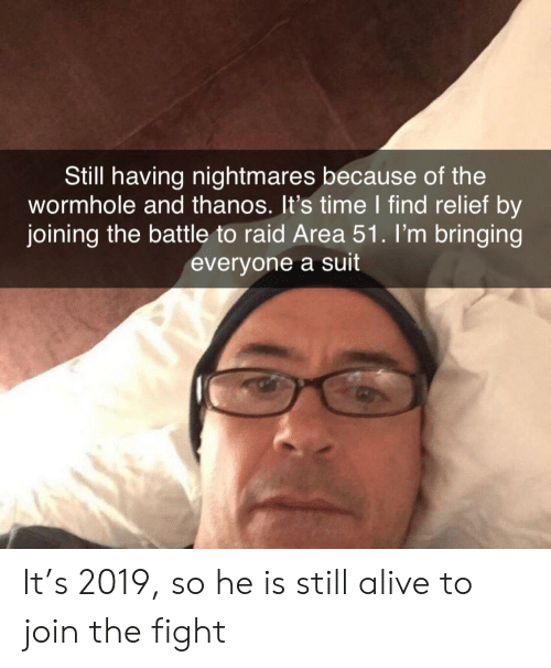 Alive, Time, and Thanos: Still having nightmares because of the  wormhole and thanos. It's time I find relief by  joining the battle to raid Area 51 . I'm bringing  everyone a suit It's 2019, so he is still alive to join the fight
