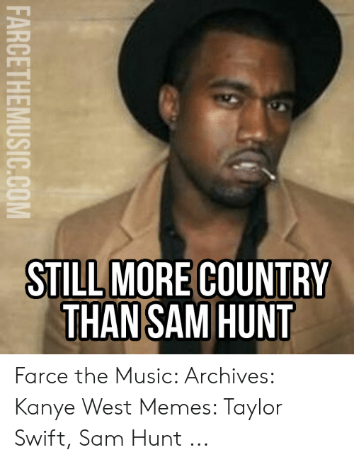 Kanye West Meme: STILL MORE COUNTRY  THAN SAM HUNT  FARCETHEMUSIC.COM Farce the Music: Archives: Kanye West Memes: Taylor Swift, Sam Hunt ...