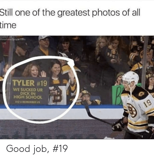 Do U: Still one of the greatest photos of all  time  Masshoporet  Bgly  TYLER #19  BR  WE SUCKED UR  DICK IN  HIGH SCHOOL  DO U REMEMRER US  19 Good job, #19