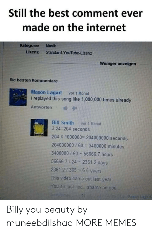 you beauty: Still the best comment ever  made on the internet  Kategorie Musk  Lizenz Standard-YouTube-Lizenz  Weniger anzeigen  Die besten Kommentare  Mason Lagart vor 1 Monat  i replayed this song like 1,000,000 times already  Antworten  Bill Smith vor 1 Manat  3:24-204 seconds  204 X 1000000 204000000 seconds  204000000/60 3400000 minutes  3400000/60 56666.7 hours  56666.7 1 24 2361.2 days  2361 2/365 65 years  This video came out last year  You sir just lied shame on you Billy you beauty by muneebdilshad MORE MEMES