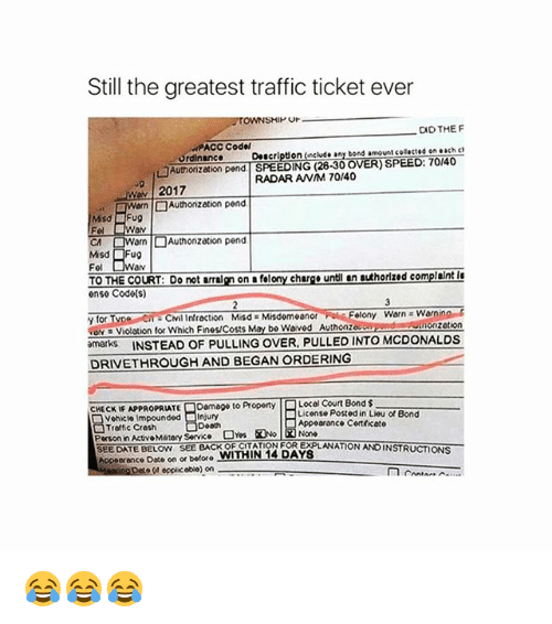 ordinance: Still the greatest traffic ticket ever  Or  CID THE F  PACC Codel  Ordinance Description (include any bond amount cotected on each c  □Authorization pend | SPEEDING (28-30 OVER) SPEED: 70140  RADAR ANM 70/40  2017  CA  orn | □ Authonzation pend  Misd Fug  Fel  av  TO THE COURT: Do not arralgn on a felony churge untl an authorized complaint I  ense Code(s)  y for  ve Violation for which Fines/Costs May be waved Authonzou  marks INSTEAD OF PULLING OVER, PULLED INTO MCDONALDS  elony Warn Warnin  zetion  DRIVETHROUGH AND BEGAN ORDERING  Damage to Property  Local Court Bond $  License Posted in Lieu of Bond  HECKE APPROPRIATE  Vehicle Impounded Injury  Troftic Cresh  Person in ActvoMatory Service  SEEDATE BELOW SEE BACK OF CITATION FOR EXPLANATION ANDINSTRUCTIONS  Appeerance Date on or before WITHIN 14 DAYS  Appoarance Cortficato  opplic obio) on 😂😂😂