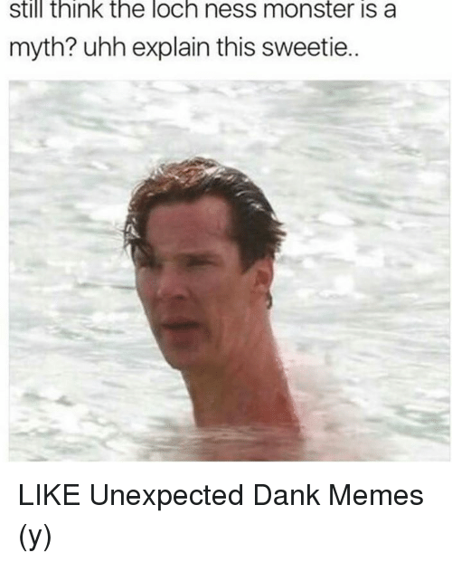 Unexpectable: still think the loch ness monster is a  myth? uhh explain this sweetie.. LIKE Unexpected Dank Memes (y)
