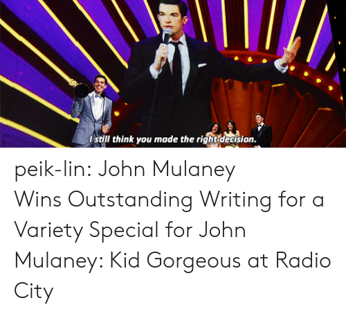 John Mulaney: still think you made the right dedision. peik-lin:  John Mulaney WinsOutstanding Writing for a Variety Special forJohn Mulaney: Kid Gorgeous at Radio City