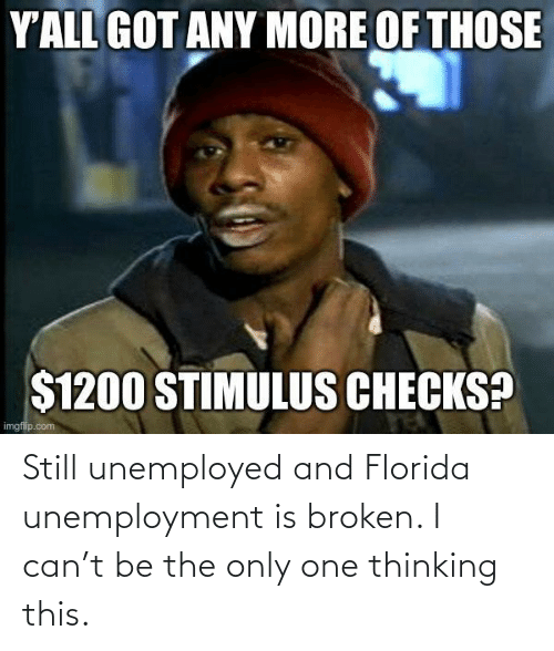 Only One: Still unemployed and Florida unemployment is broken. I can't be the only one thinking this.