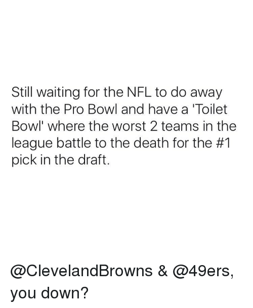 49er: Still waiting for the NFL to do away  with the Pro Bowl and have a 'Toilet  Bowl where the worst 2 teams in the  league battle to the death for the #1  pick in the draft. @ClevelandBrowns & @49ers, you down?