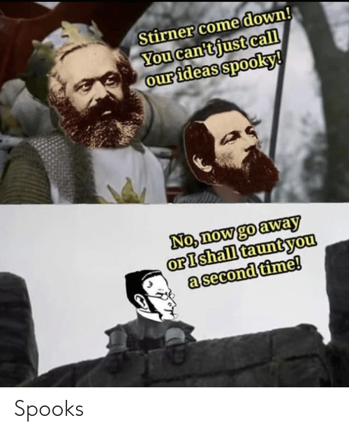 Spooky: Stirner come down!  You can'tjust call  our ideas spooky!  No, now go away  orIshall tauntyou  a second time! Spooks