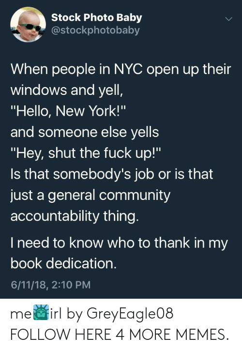 """accountability: Stock Photo Baby  costockphotobaby  When people in NYC open up their  windows and yell  """"Hello, New York!'""""  and someone else yells  """"Hey, shut the fuck up!""""  Is that somebody's job or is that  just a general community  accountability thing  I need to know who to thank in my  book dedication  6/11/18, 2:10 PM me🗽irl by GreyEagle08 FOLLOW HERE 4 MORE MEMES."""