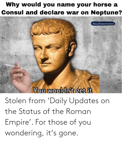 Roman: Stolen from 'Daily Updates on the Status of the Roman Empire'. For those of you wondering, it's gone.