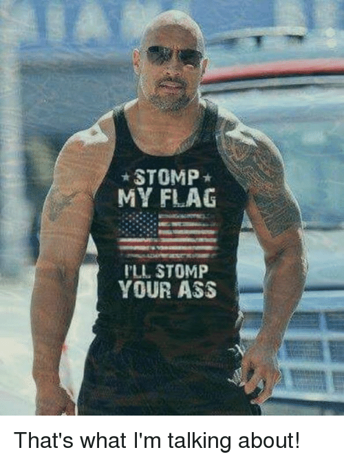 Thats What Im Talking About: STOMP  MY FLAG  LL STOMP  YOUR ASS That's what I'm talking about!