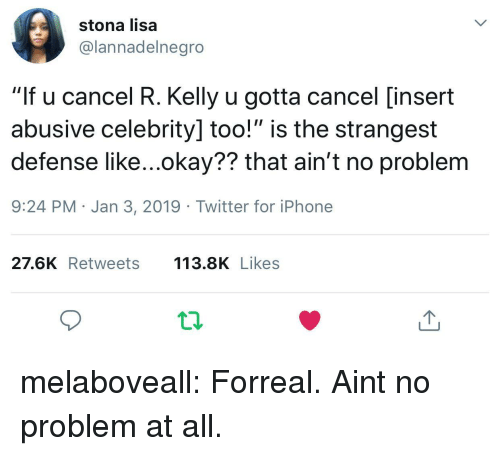 "Iphone, R. Kelly, and Tumblr: stona lisa  @lannadelnegro  ""If u cancel R. Kelly u gotta cancel [insert  abusive celebrity] too!"" is the strangest  defense like...okay?? that ain't no problem  9:24 PM Jan 3, 2019 Twitter for iPhone  27.6K Retweets 113.8K Likes melaboveall:  Forreal. Aint no problem at all."
