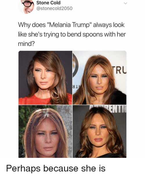 "Melania Trump: Stone Cold  @stonecold2050  Why does ""Melania Trump"" always look  like she's trying to bend spoons with her  mind?  RU  dl Perhaps because she is"