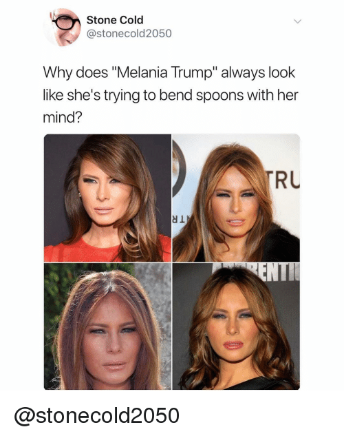 "Melania Trump: Stone Cold  @stonecold2050  Why does ""Melania Trump"" always look  like she's trying to bend spoons with her  mind?  RU @stonecold2050"