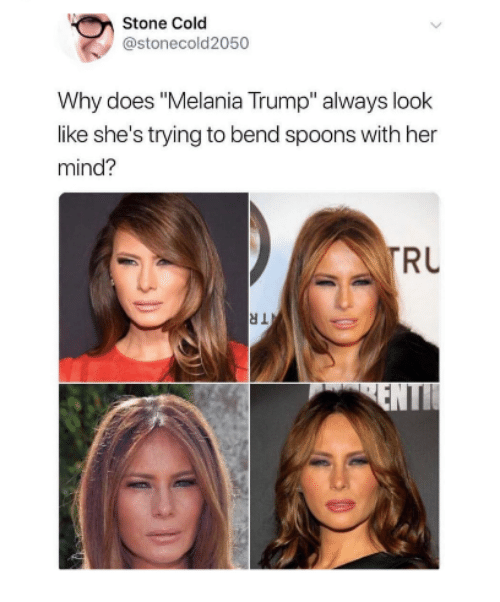 "Melania Trump: Stone Cold  @stonecold2050  Why does ""Melania Trump"" always look  like she's trying to bend spoons with her  mind?  RU"