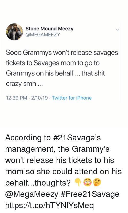 Crazy, Grammys, and Iphone: Stone Mound Meezy  @MEGAMEEZY  Sooo Grammys won't release savages  tickets to Savages mom to go to  Grammys on his behalf .. that shit  crazy smh  12:39 PM 2/10/19 Twitter for iPhone According to #21Savage's management, the Grammy's won't release his tickets to his mom so she could attend on his behalf...thoughts? 👇😳🤔 @MegaMeezy #Free21Savage https://t.co/hTYNlYsMeq