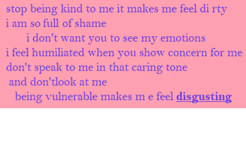 Makes: stop being kind to me it makes me feel di rty  i am so full of shame  i don't want you to see my emotions  i feel humiliated when you show concern for me  don't speak to me in that caring tone  and don'tlook at me  being vulnerable makes m e feel disgusting