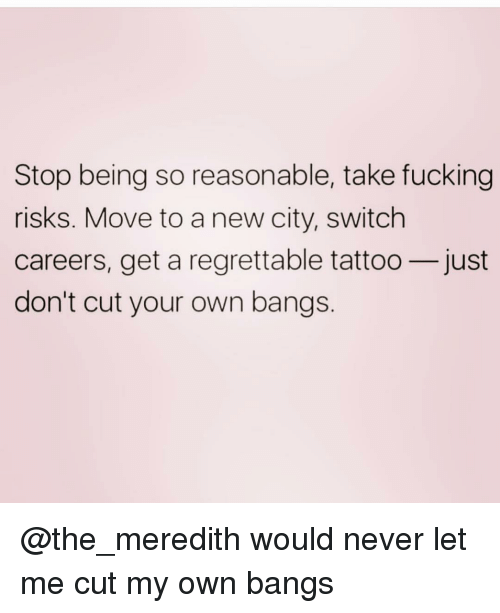 bangs: Stop being so reasonable, take fucking  risks. Move to a new city, switch  careers, get a regrettable tattoo-just  don't cut your own bangs @the_meredith would never let me cut my own bangs