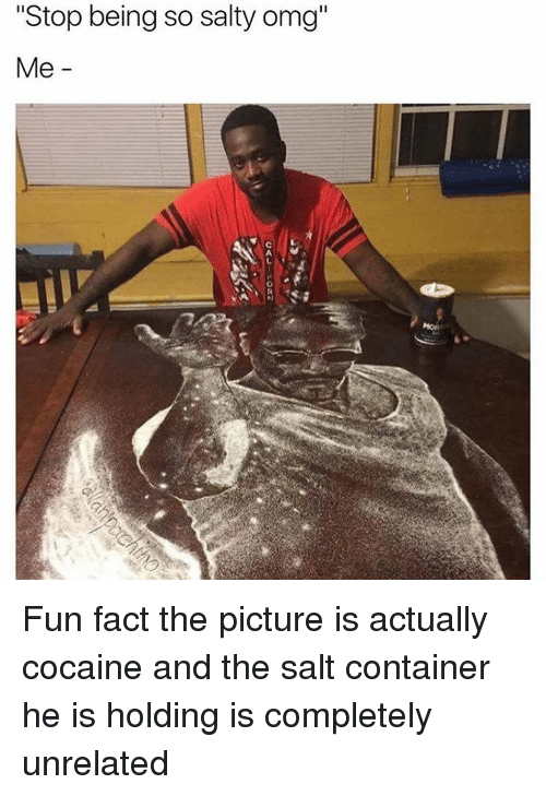 """Cocaine, Trendy, and Salt: """"Stop being so salty omg""""  Me Fun fact the picture is actually cocaine and the salt container he is holding is completely unrelated"""