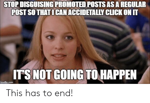 Click, Com, and Asa: STOP DISGUISING PROMOTED POSTS ASA REGULAR  POST SO THAT ICAN ACCIDETALLY CLICK ON IT  ITS NOT GOING TOHAPPEN  imgllip.com This has to end!