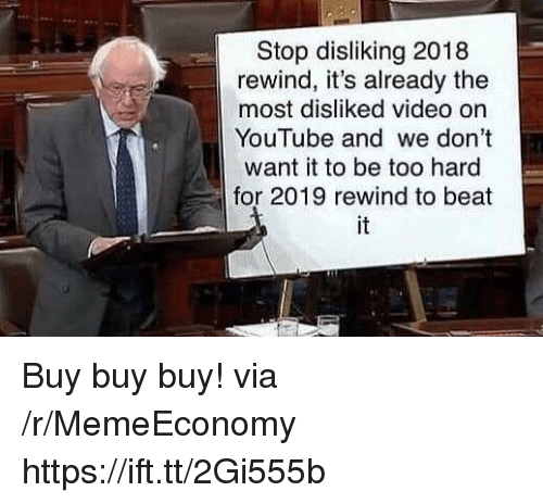 youtube.com, Video, and Via: Stop disliking 2018  rewind, it's already the  most disliked video on  YouTube and we don't  want it to be too hard  for 2019 rewind to beat  it Buy buy buy! via /r/MemeEconomy https://ift.tt/2Gi555b