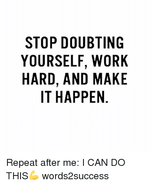 Memes, Work, and 🤖: STOP DOUBTING  YOURSELF, WORK  HARD, AND MAKE  IT HAPPEN  KE  RK  10A  BT W M  UF  OLNP  DEAA  Syl  PRDT  IURI  OUR-  OA  YH Repeat after me: I CAN DO THIS💪 words2success
