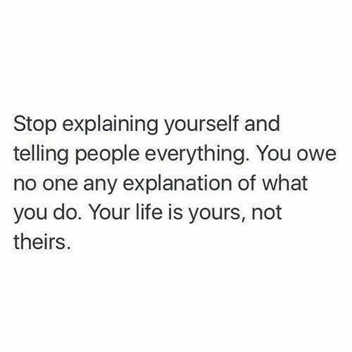 Life, One, and You: Stop explaining yourself and  telling people everything. You owe  no one any explanation of what  you do. Your life is yours, not  theirs.